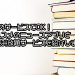1つのサービスでOK!ニュースアプリと本読み放題サービスを紹介します。